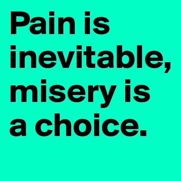 Pain is inevitable,  misery is a choice.