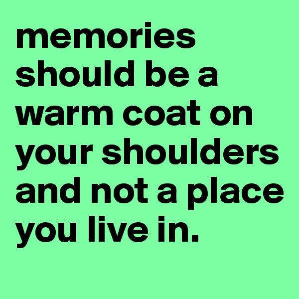 memories should be a warm coat on your shoulders and not a place you live in.