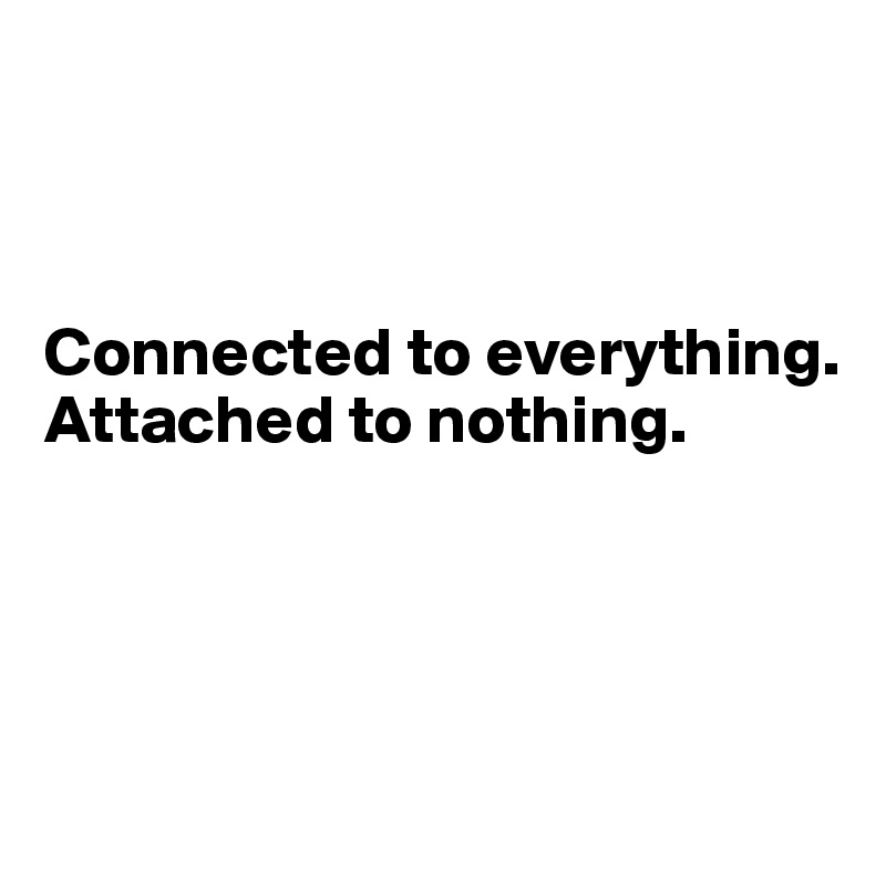 Connected to everything. Attached to nothing.