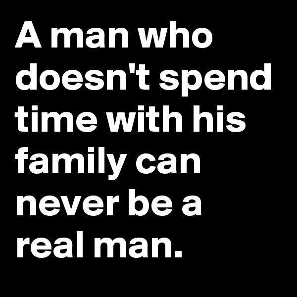 A man who doesn't spend time with his family can never be a real man.