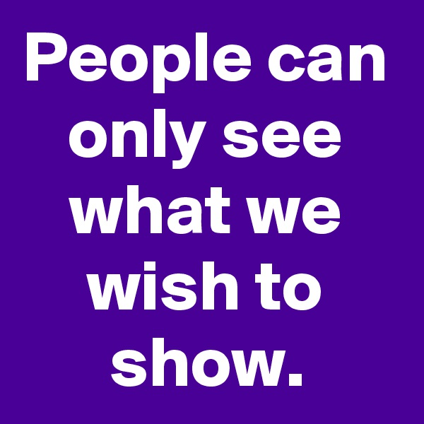 People can only see what we wish to show.
