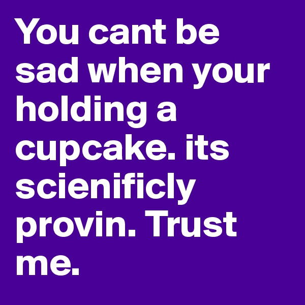 You cant be sad when your holding a cupcake. its scienificly provin. Trust me.