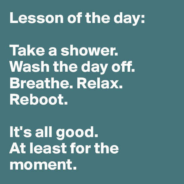 Lesson of the day:  Take a shower.  Wash the day off. Breathe. Relax. Reboot.   It's all good.  At least for the moment.