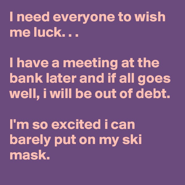I need everyone to wish me luck. . .  I have a meeting at the bank later and if all goes well, i will be out of debt.  I'm so excited i can barely put on my ski mask.