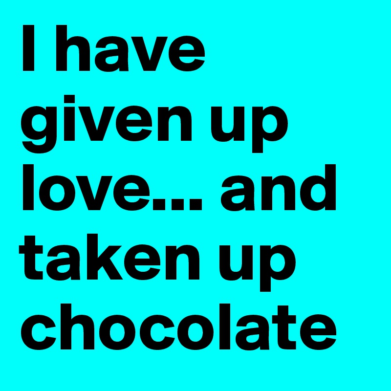 I have given up love... and taken up chocolate