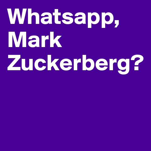 Whatsapp, Mark Zuckerberg?
