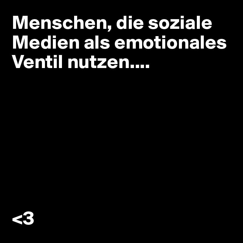 Menschen, die soziale Medien als emotionales Ventil nutzen....        <3