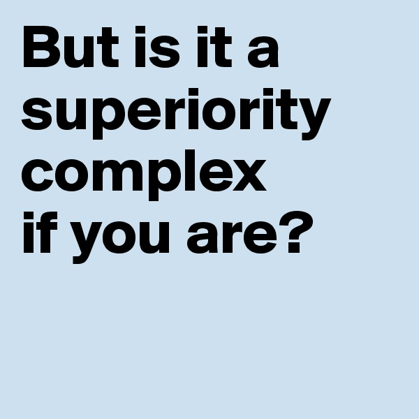 But is it a superiority complex if you are?