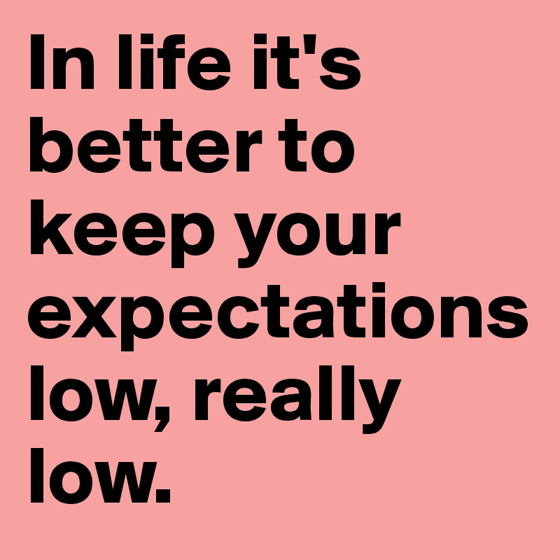 In life it's better to keep your expectations                   low, really low.