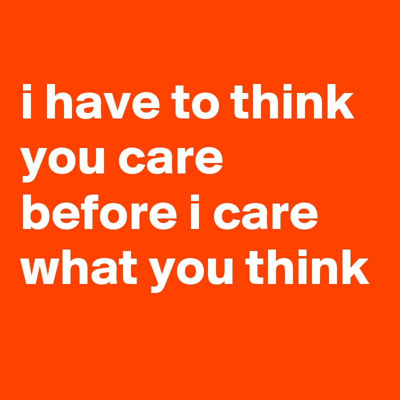 i have to think you care before i care what you think