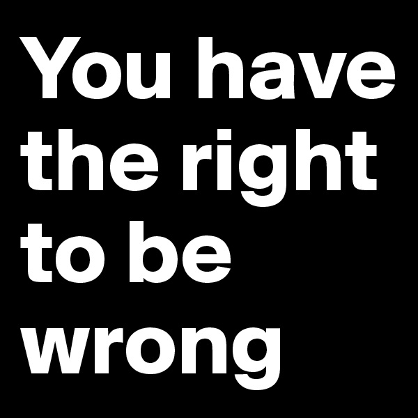You have the right to be wrong