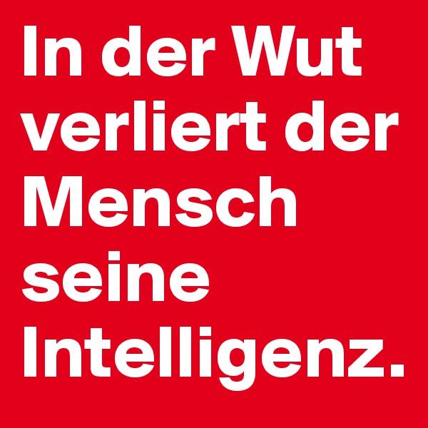 In der Wut verliert der Mensch seine Intelligenz.