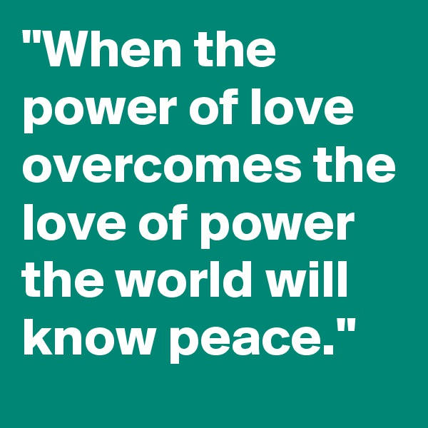 """When the power of love overcomes the love of power the world will know peace."""