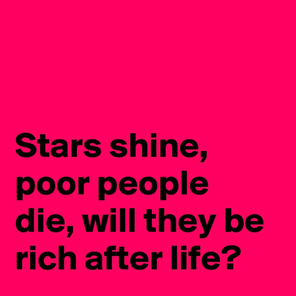 Stars shine, poor people die, will they be rich after life?