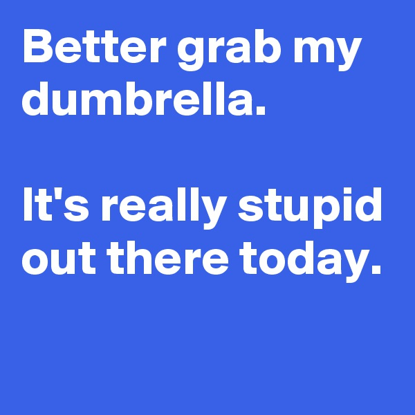 Better grab my dumbrella.  It's really stupid out there today.