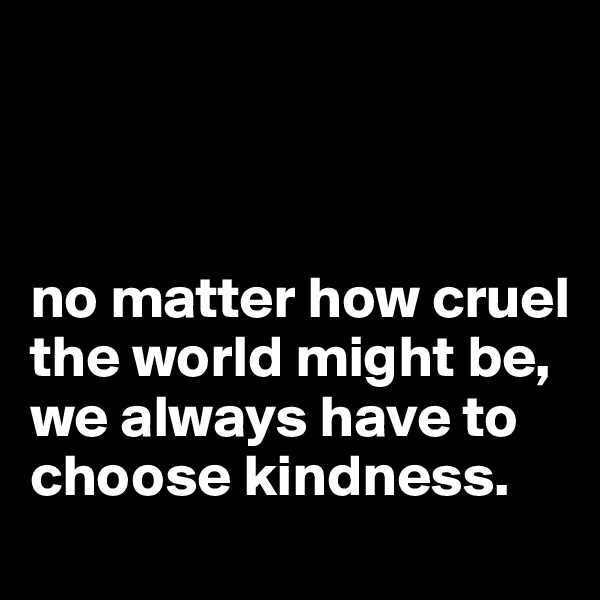 no matter how cruel the world might be, we always have to choose kindness.