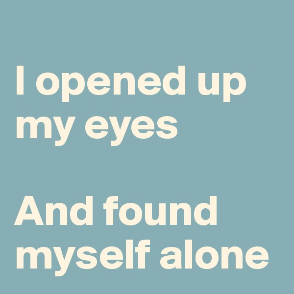 I opened up my eyes  And found myself alone