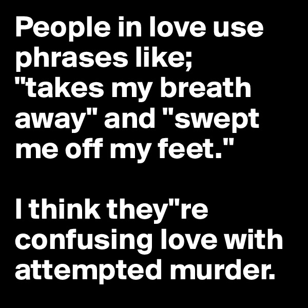 "People in love use phrases like;  ""takes my breath away"" and ""swept me off my feet.""  I think they""re confusing love with attempted murder."