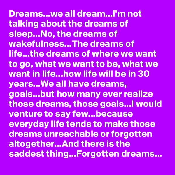 Dreams...we all dream...I'm not talking about the dreams of sleep...No, the dreams of wakefulness...The dreams of life...the dreams of where we want to go, what we want to be, what we want in life...how life will be in 30 years...We all have dreams, goals...but how many ever realize those dreams, those goals...I would venture to say few...because everyday life tends to make those dreams unreachable or forgotten altogether...And there is the saddest thing...Forgotten dreams...
