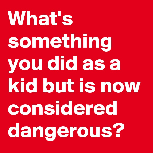 What's something you did as a kid but is now considered dangerous?
