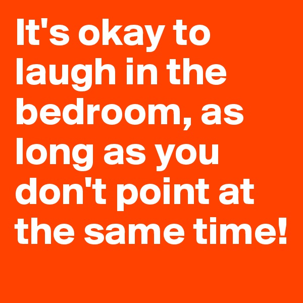 It's okay to laugh in the bedroom, as long as you don't point at the same time!
