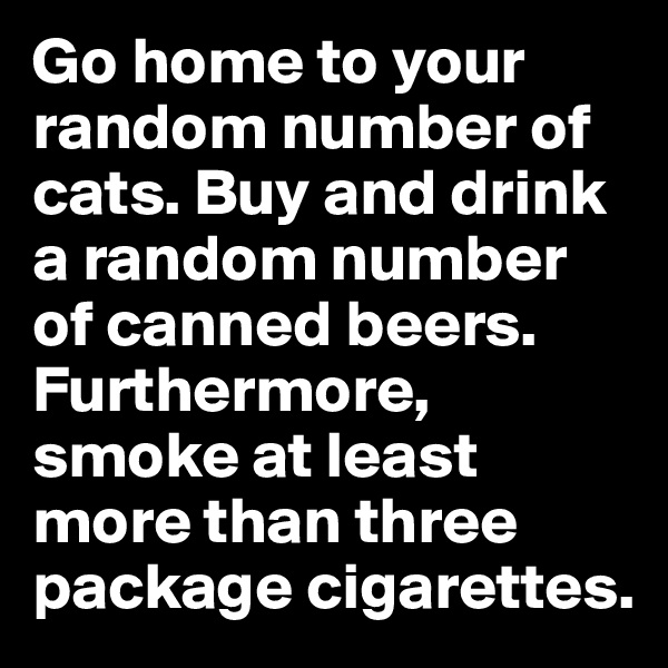 Go home to your random number of cats. Buy and drink a random number of canned beers. Furthermore, smoke at least more than three package cigarettes.