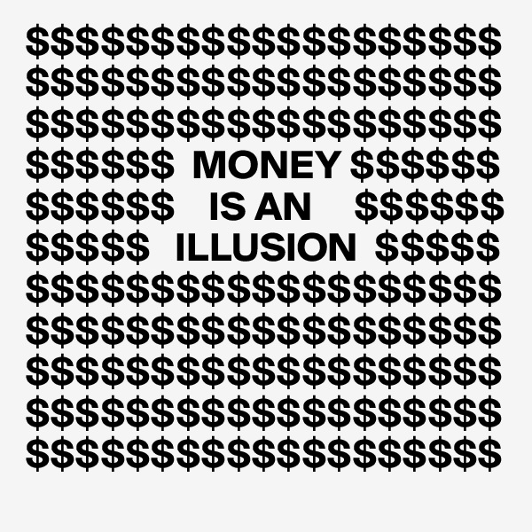$$$$$$$$$$$$$$$$$$$$$$$$$$$$$$$$$$$$$$$$$$$$$$$$$$$$$$$$$ $$$$$$  MONEY $$$$$$ $$$$$$    IS AN     $$$$$$ $$$$$   ILLUSION  $$$$$$$$$$$$$$$$$$$$$$$$ $$$$$$$$$$$$$$$$$$$$$$$$$$$$$$$$$$$$$$$$$$$$$$$$$$$$$$$$$$$$$$$$$$$$$$$$$$$$