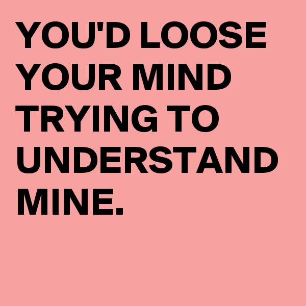 YOU'D LOOSE YOUR MIND TRYING TO UNDERSTAND MINE.