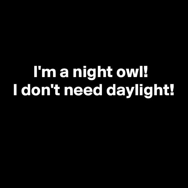 I'm a night owl!  I don't need daylight!