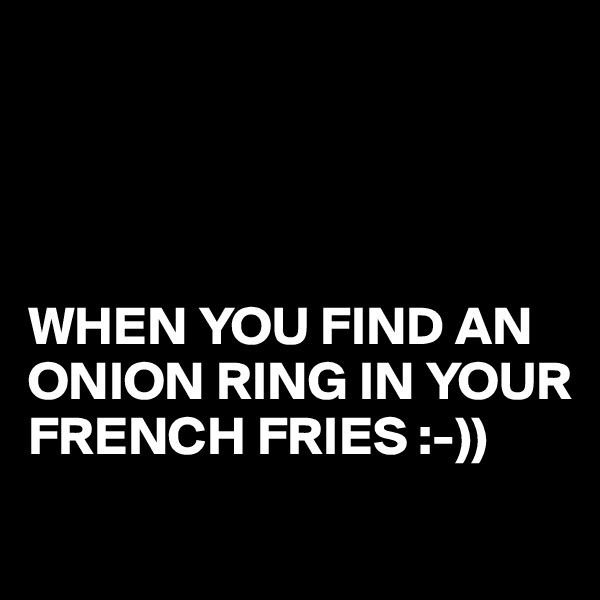 WHEN YOU FIND AN ONION RING IN YOUR FRENCH FRIES :-))