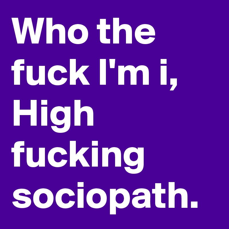Who the fuck I'm i, High fucking sociopath.