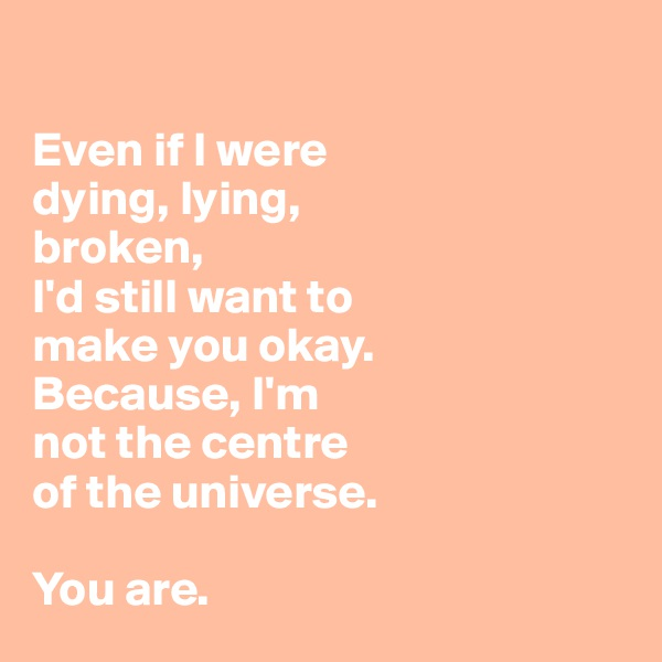 Even if I were  dying, lying,  broken, I'd still want to  make you okay.  Because, I'm  not the centre  of the universe.   You are.