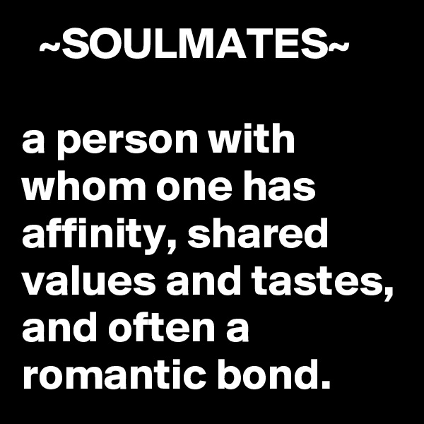 ~SOULMATES~  a person with whom one has affinity, shared values and tastes, and often a romantic bond.