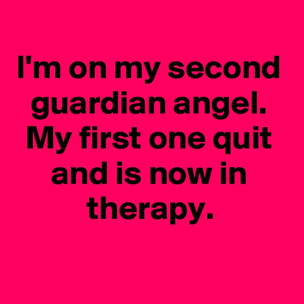 I'm on my second guardian angel. My first one quit and is now in therapy.