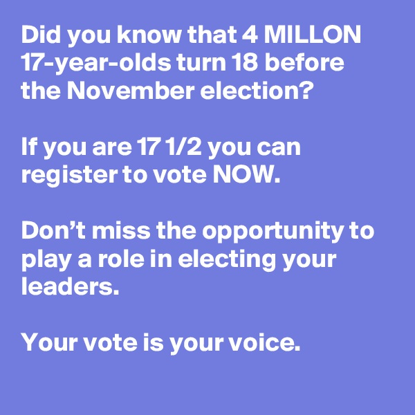 Did you know that 4 MILLON 17-year-olds turn 18 before the November election?   If you are 17 1/2 you can register to vote NOW.   Don't miss the opportunity to play a role in electing your leaders.   Your vote is your voice.