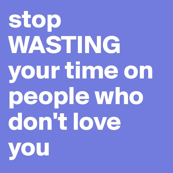stop WASTING your time on people who don't love you