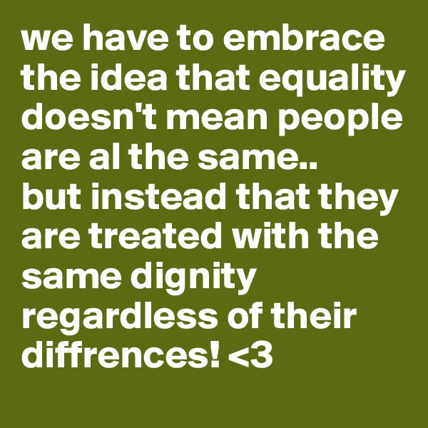 we have to embrace the idea that equality doesn't mean people are al the same..  but instead that they are treated with the same dignity regardless of their diffrences! <3