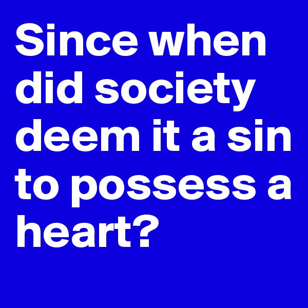 Since when did society deem it a sin to possess a heart?