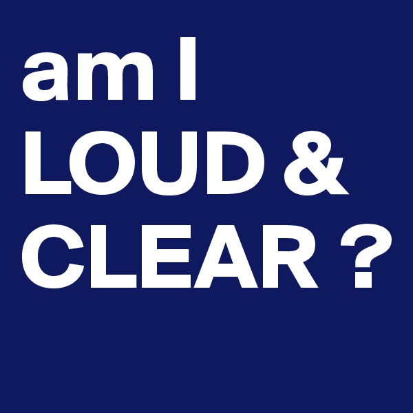 am I LOUD & CLEAR ?