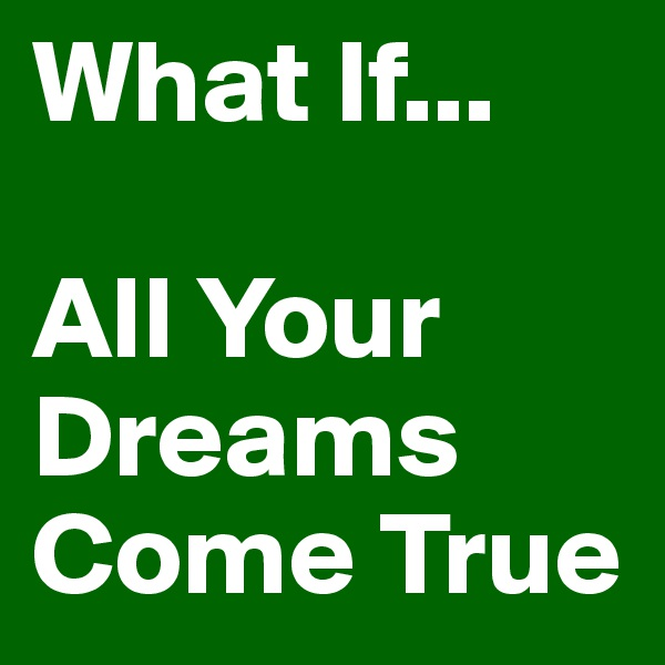 What If...  All Your Dreams Come True