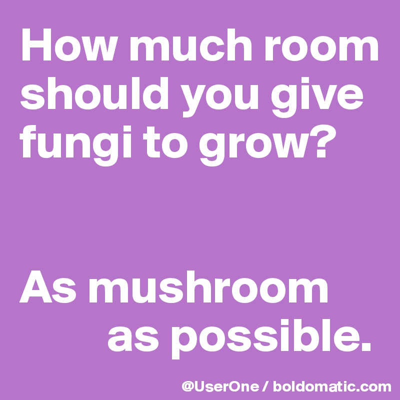 How much room  should you give  fungi to grow?   As mushroom           as possible.