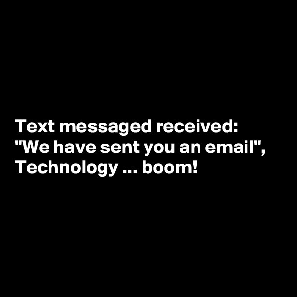 """Text messaged received: """"We have sent you an email"""", Technology ... boom!"""