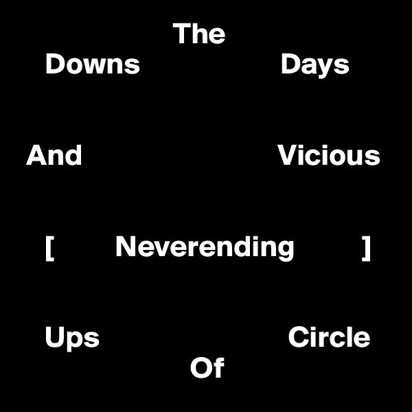 The                                    Downs                       Days                                                       And                                Vicious              [          Neverending           ]       Ups                               Circle                             Of