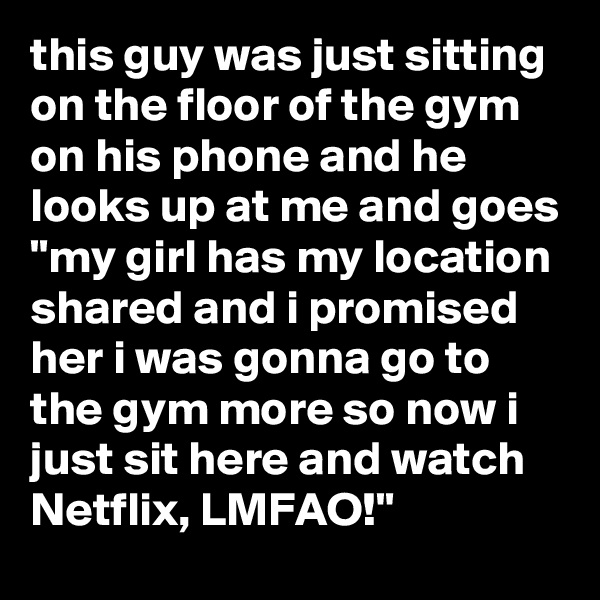 """this guy was just sitting on the floor of the gym on his phone and he looks up at me and goes """"my girl has my location shared and i promised her i was gonna go to the gym more so now i just sit here and watch Netflix, LMFAO!"""""""