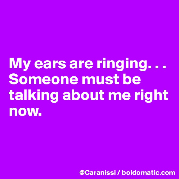 My ears are ringing. . . Someone must be talking about me right now.