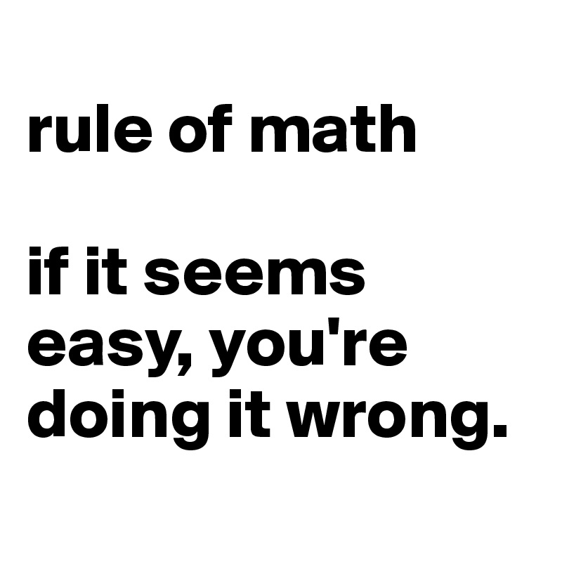 rule of math  if it seems easy, you're doing it wrong.