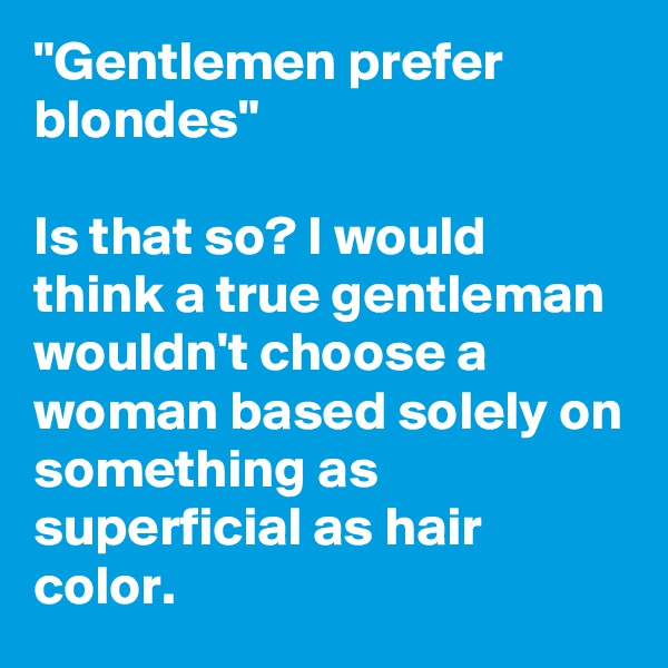 """Gentlemen prefer blondes""  Is that so? I would think a true gentleman wouldn't choose a woman based solely on something as superficial as hair color."