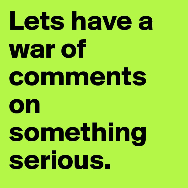 Lets have a war of comments on something serious.