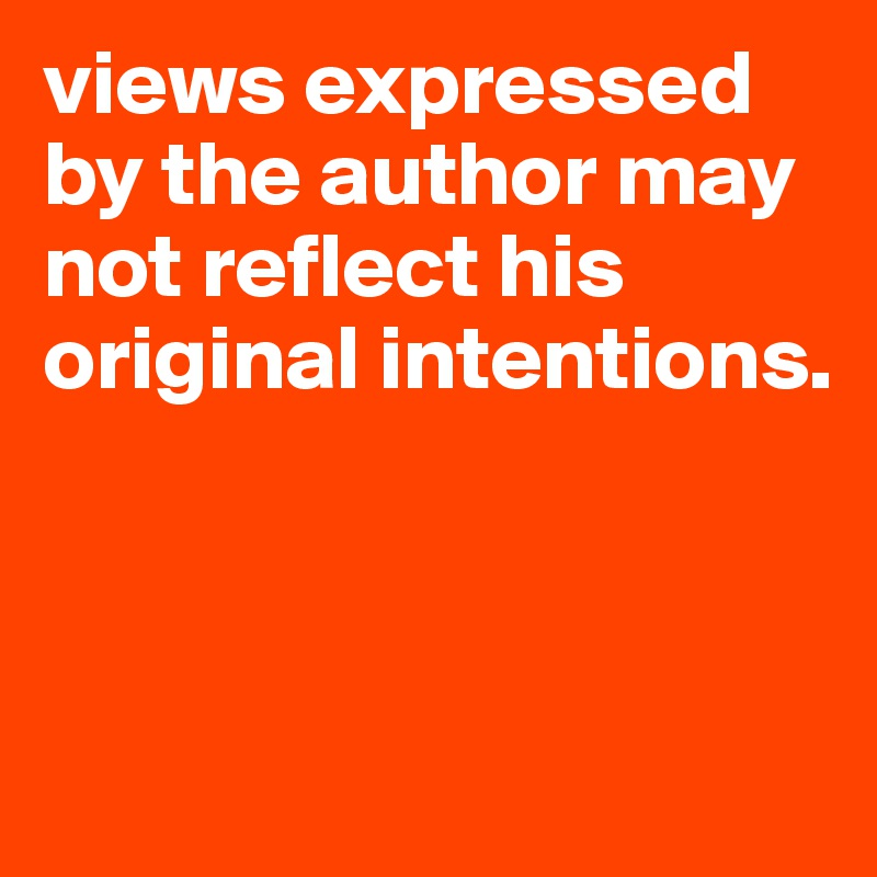 views expressed by the author may not reflect his original intentions.