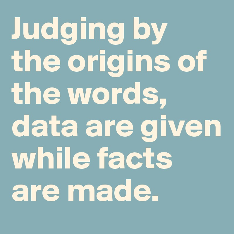 Judging by the origins of the words, data are given while facts are made.